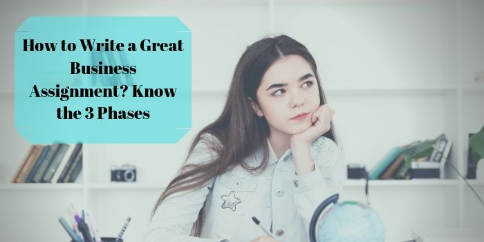 How to Write a Great Business Assignment? Know the 3 Phases