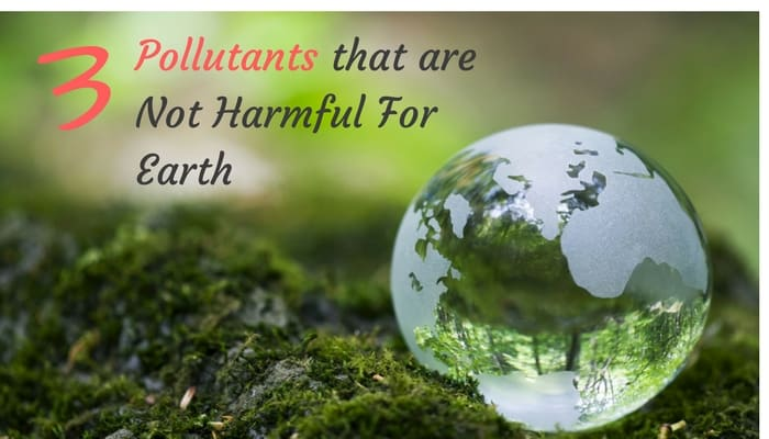 3 Pollutants that are not harmful to earth